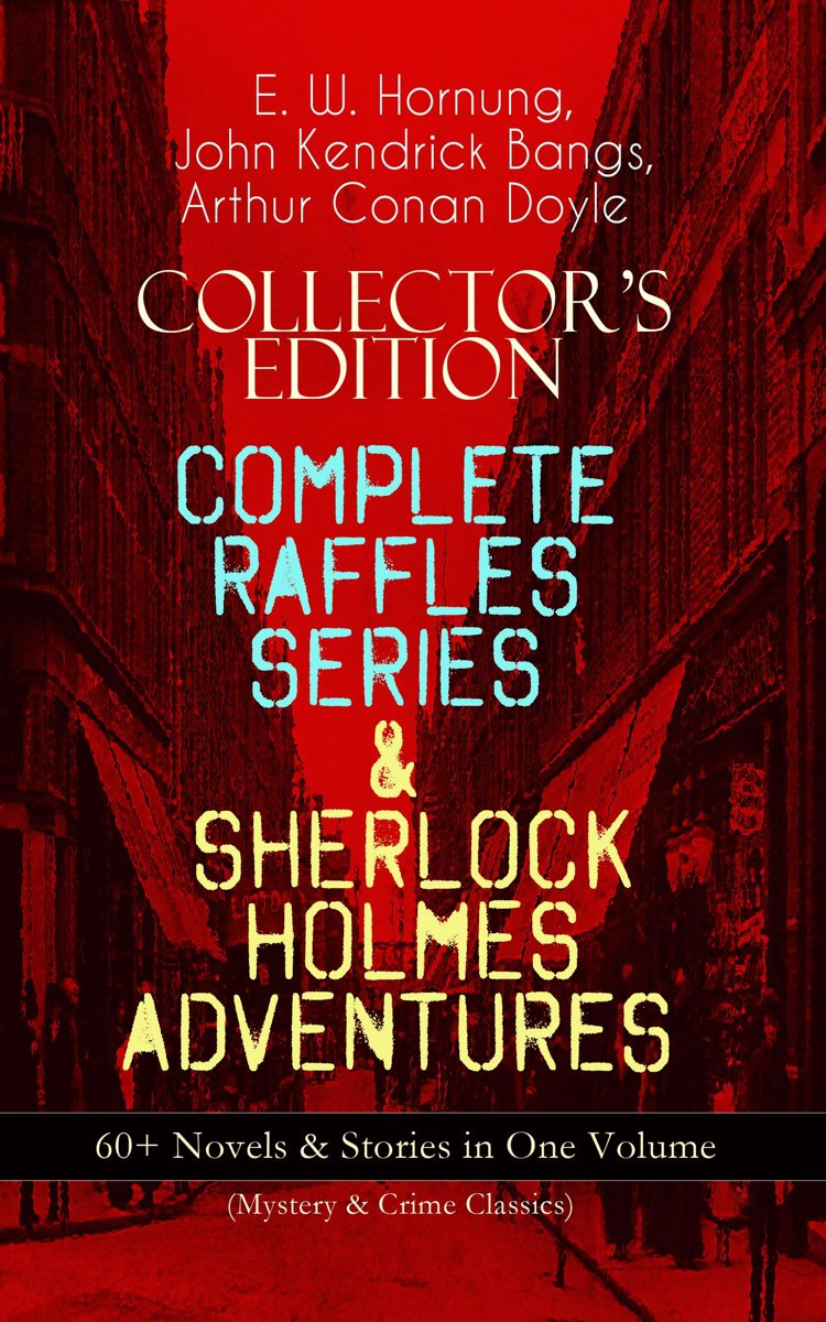 COLLECTOR'S EDITION – COMPLETE RAFFLES SERIES & SHERLOCK HOLMES ADVENTURES: 60+ Novels & Stories in One Volume (Mystery & Crime Classics)