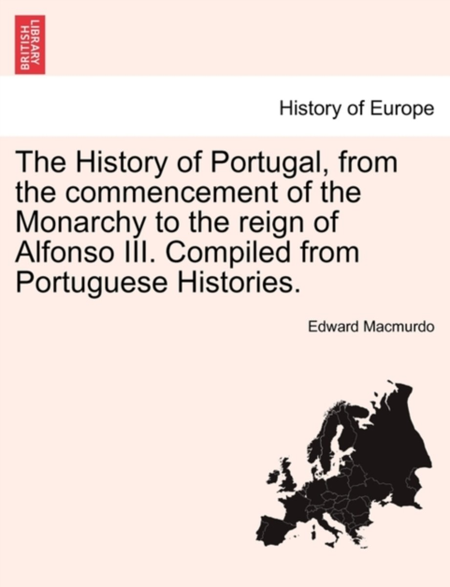 The History of Portugal, from the Commencement of the Monarchy to the Reign of Alfonso III. Compiled from Portuguese Histories.