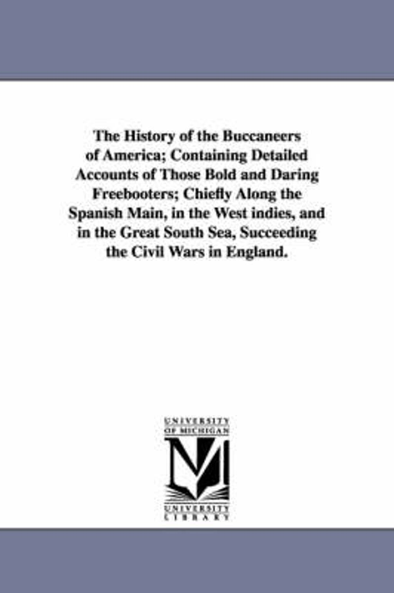 The History of the Buccaneers of America; Containing Detailed Accounts of Those Bold and Daring Freebooters; Chiefly Along the Spanish Main, in the We