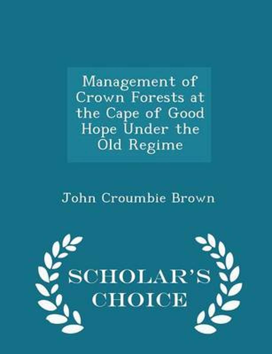 Management of Crown Forests at the Cape of Good Hope Under the Old Regime - Scholar's Choice Edition