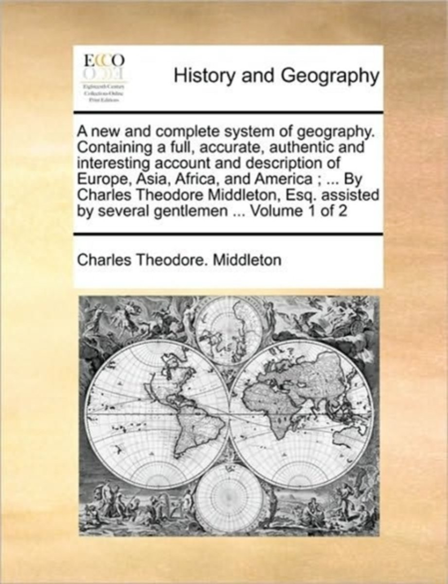 A New and Complete System of Geography. Containing a Full, Accurate, Authentic and Interesting Account and Description of Europe, Asia, Africa, and America; ... by Charles Theodore Middleton,