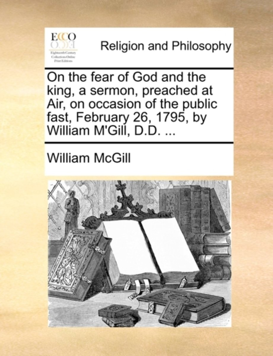 On the Fear of God and the King, a Sermon, Preached at Air, on Occasion of the Public Fast, February 26, 1795, by William M'Gill, D.D. ...