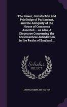 The Power, Jurisdiction and Priviledge of Parliament, and the Antiquity of the House of Commons Asserted ... as Also, a Discourse Concerning the Ecclesiastical Jurisdiction in the Realm of En