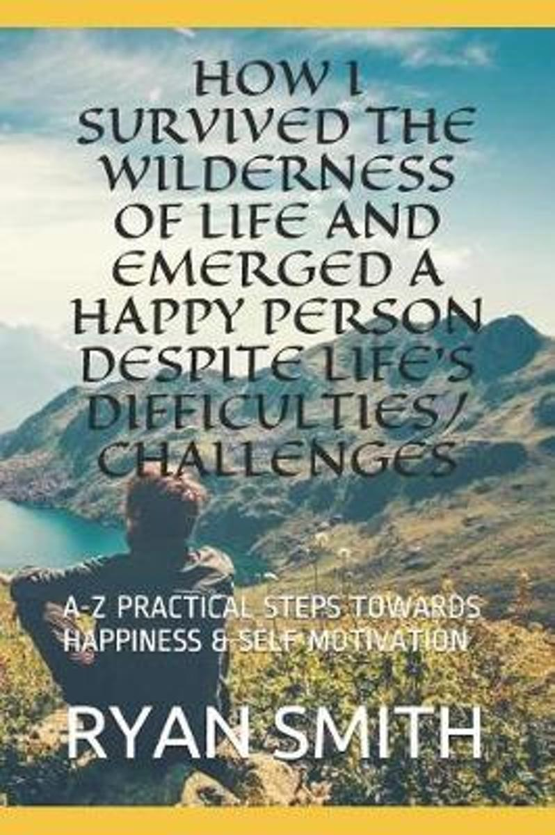 How I Survived the Wilderness of Life and Emerged a Happy Person Despite Life's Difficulties/Challenges