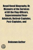 Royal Naval Biography, Or, Memoirs Of The Services Of All The Flag-Officers, Superannuated Rear-Admirals, Retired-Captains, Post-Captains, And