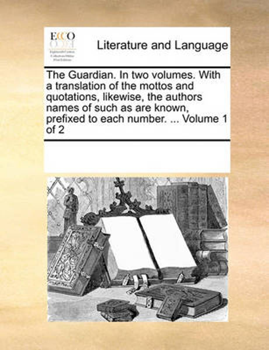 The Guardian. in Two Volumes. with a Translation of the Mottos and Quotations, Likewise, the Authors Names of Such as Are Known, Prefixed to Each Number. ... Volume 1 of 2