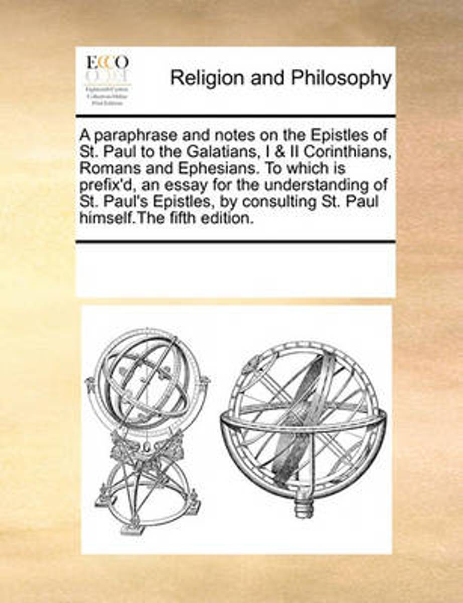 A Paraphrase and Notes on the Epistles of St. Paul to the Galatians, I & II Corinthians, Romans and Ephesians. to Which Is Prefix'd, an Essay for the Understanding of St. Paul's Epistles, by