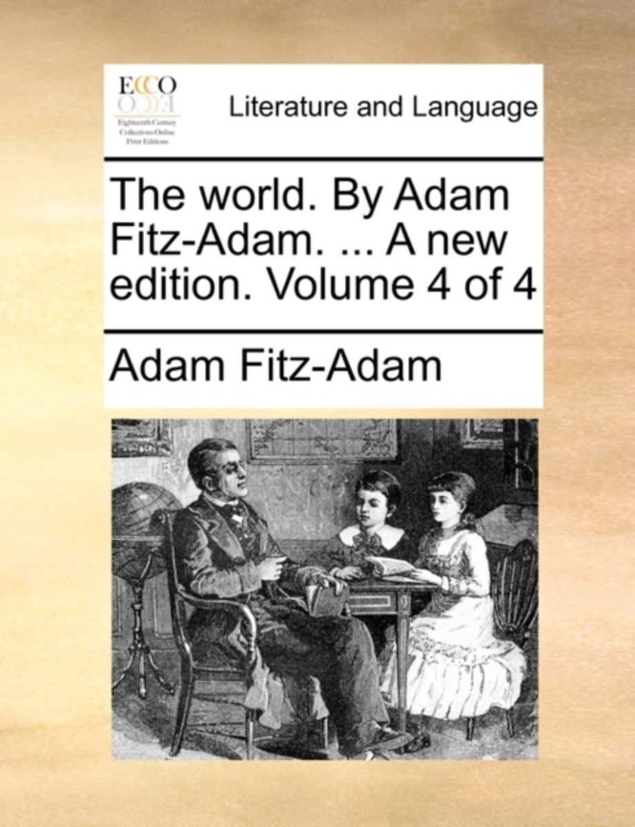 The World. by Adam Fitz-Adam. ... a New Edition. Volume 4 of 4