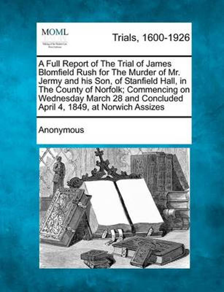 A Full Report of the Trial of James Blomfield Rush for the Murder of Mr. Jermy and His Son, of Stanfield Hall, in the County of Norfolk; Commencing on Wednesday March 28 and Concluded April 4