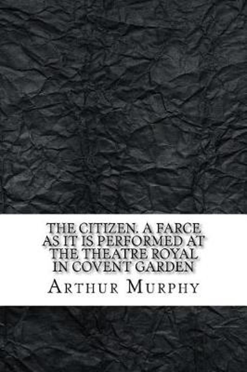 The Citizen. a Farce as It Is Performed at the Theatre Royal in Covent Garden