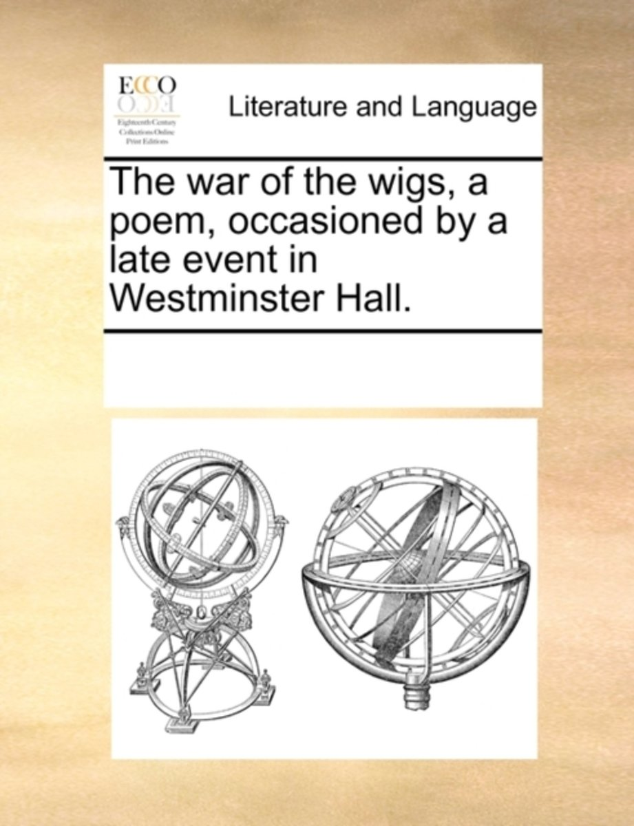 The War of the Wigs, a Poem, Occasioned by a Late Event in Westminster Hall.