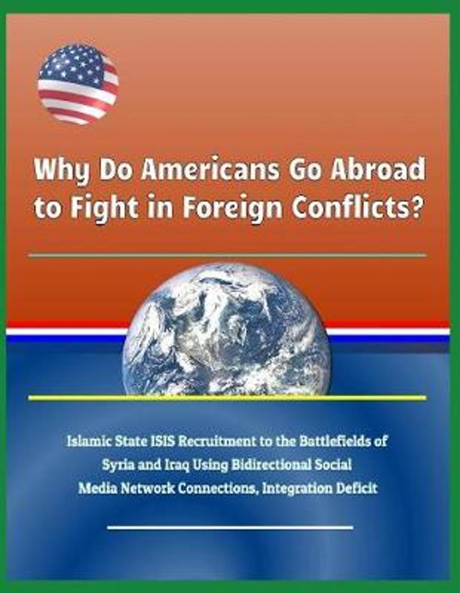 Why Do Americans Go Abroad to Fight in Foreign Conflicts? Islamic State Isis Recruitment to the Battlefields of Syria and Iraq Using Bidirectional Social Media Network Connections, Integratio