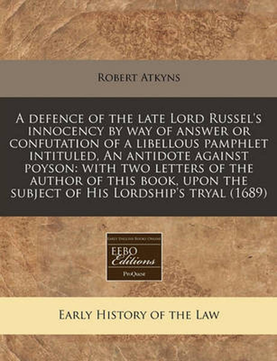 A Defence of the Late Lord Russel's Innocency by Way of Answer or Confutation of a Libellous Pamphlet Intituled, an Antidote Against Poyson
