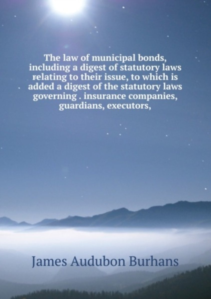 The Law of Municipal Bonds, Including a Digest of Statutory Laws Relating to Their Issue, to Which Is Added a Digest of the Statutory Laws Governing . Insurance Companies, Guardians, Executor
