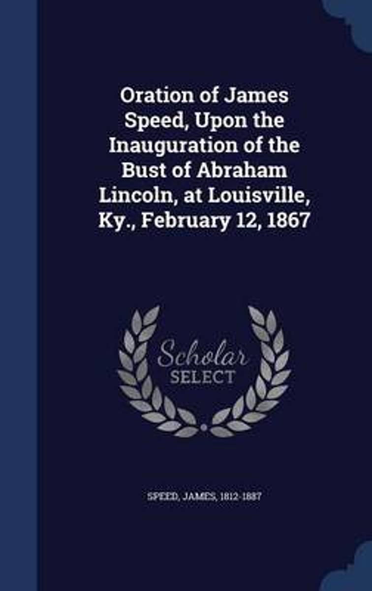 Oration of James Speed, Upon the Inauguration of the Bust of Abraham Lincoln, at Louisville, KY., February 12, 1867