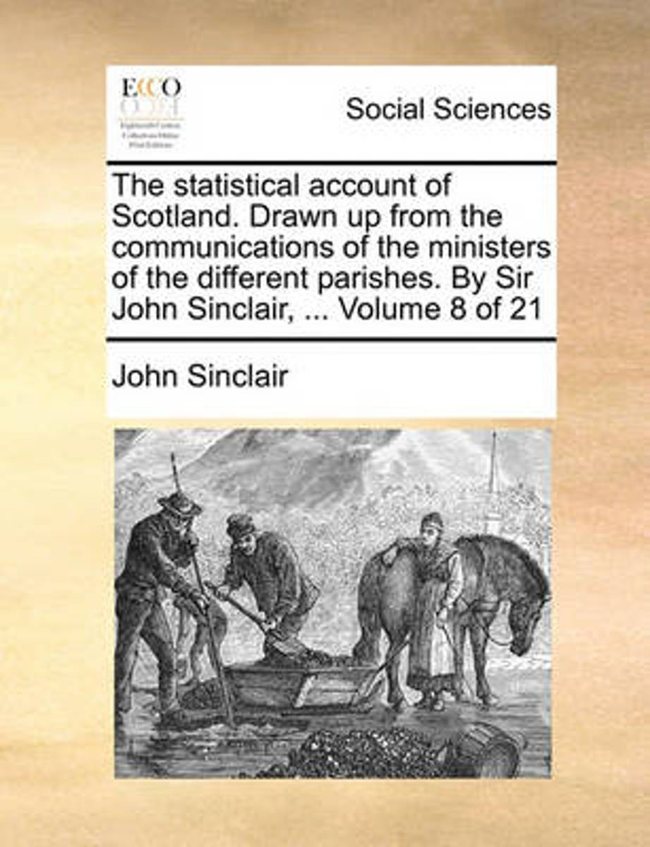 The Statistical Account of Scotland. Drawn Up from the Communications of the Ministers of the Different Parishes. by Sir John Sinclair, ... Volume 8 of 21