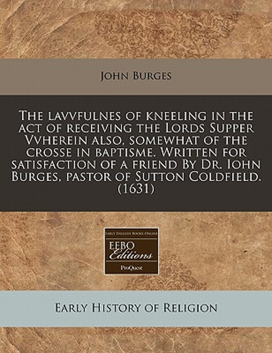 The Lavvfulnes of Kneeling in the Act of Receiving the Lords Supper Vvherein Also, Somewhat of the Crosse in Baptisme. Written for Satisfaction of a Friend by Dr. Iohn Burges, Pastor of Sutto