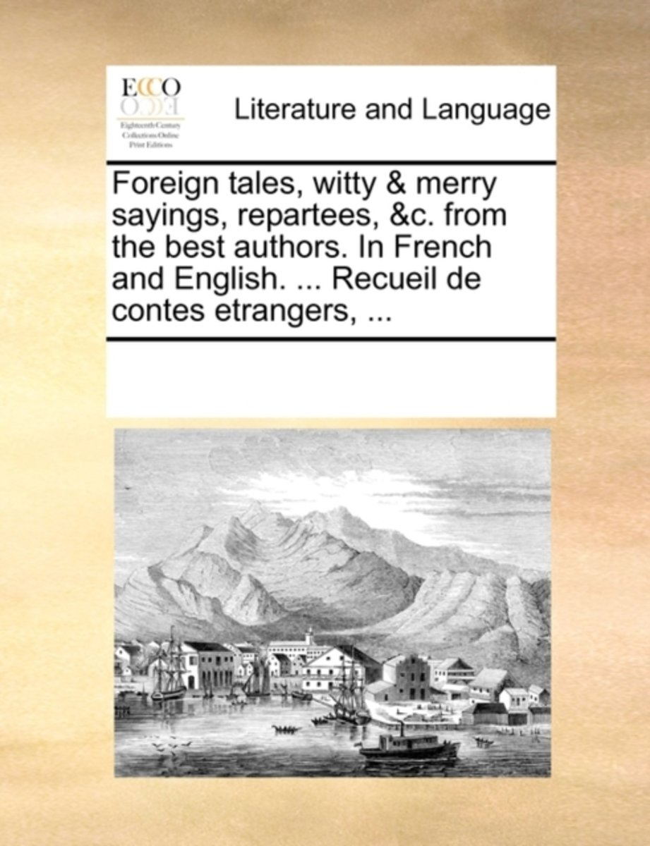 Foreign Tales, Witty & Merry Sayings, Repartees, &c. from the Best Authors. in French and English. ... Recueil de Contes Etrangers,