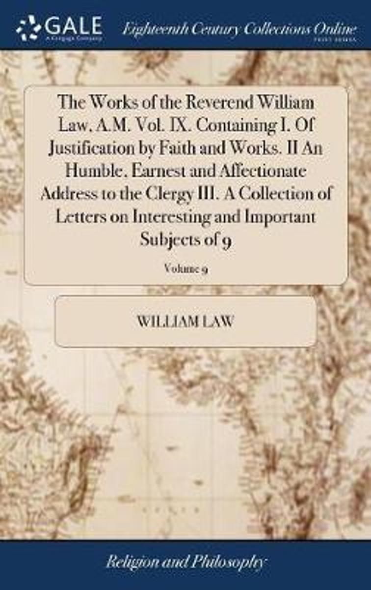 The Works of the Reverend William Law, A.M. Vol. IX. Containing I. of Justification by Faith and Works. II an Humble, Earnest and Affectionate Address to the Clergy III. a Collection of Lette