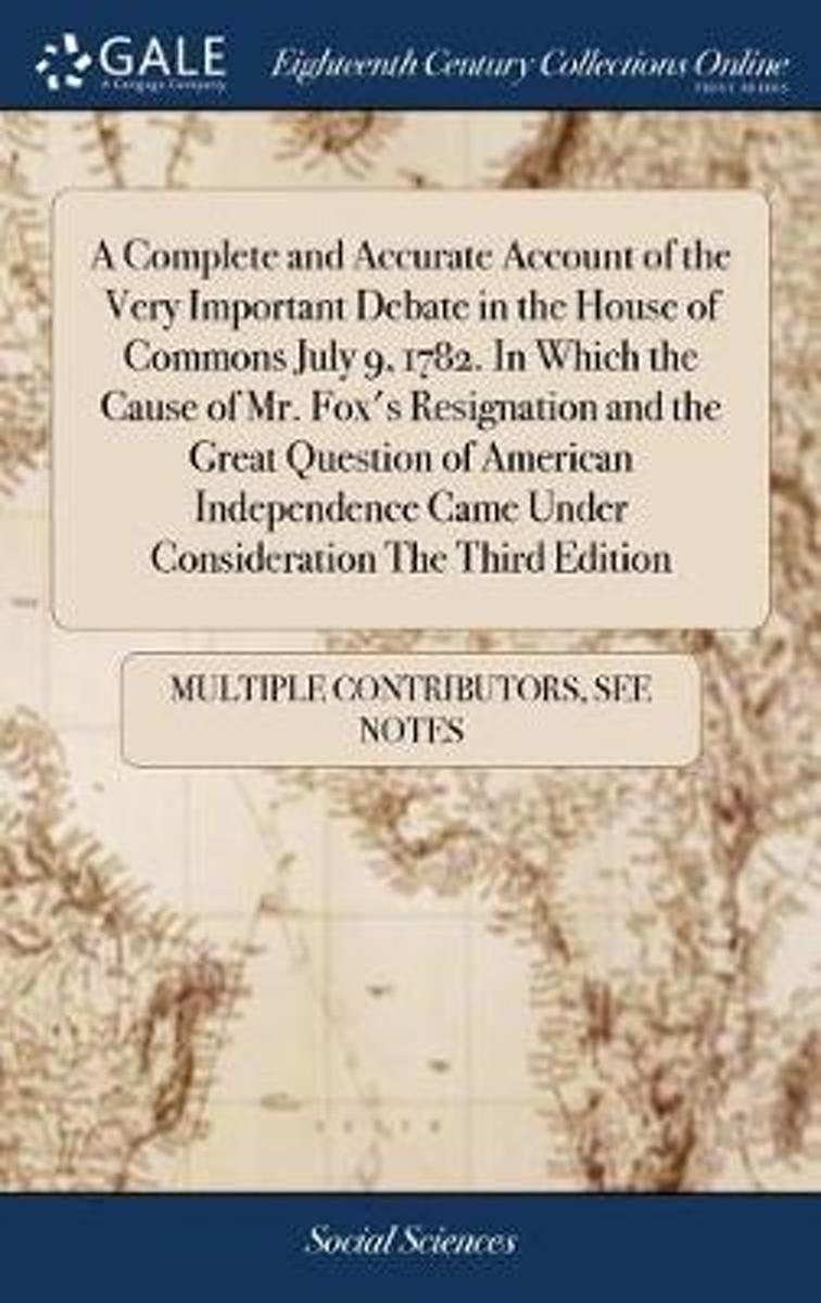 A Complete and Accurate Account of the Very Important Debate in the House of Commons July 9, 1782. in Which the Cause of Mr. Fox's Resignation and the Great Question of American Independence