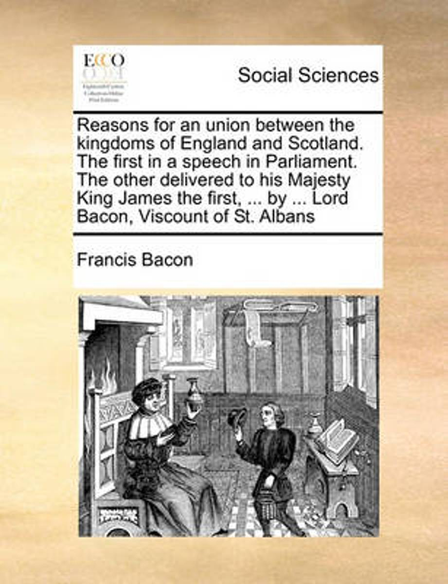 Reasons for an Union Between the Kingdoms of England and Scotland. the First in a Speech in Parliament. the Other Delivered to His Majesty King James the First, ... by ... Lord Bacon, Viscoun