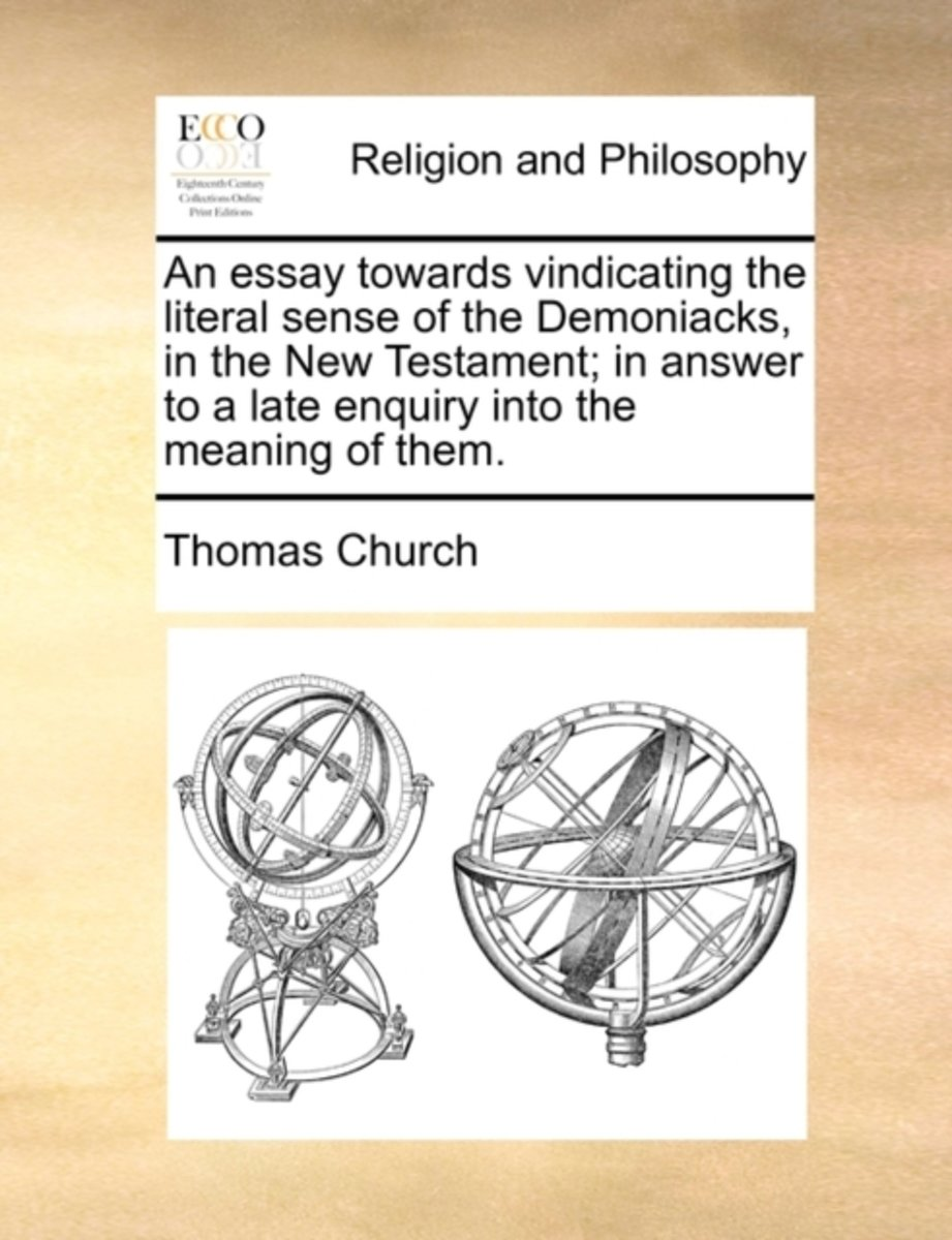An Essay Towards Vindicating the Literal Sense of the Demoniacks, in the New Testament; In Answer to a Late Enquiry Into the Meaning of Them