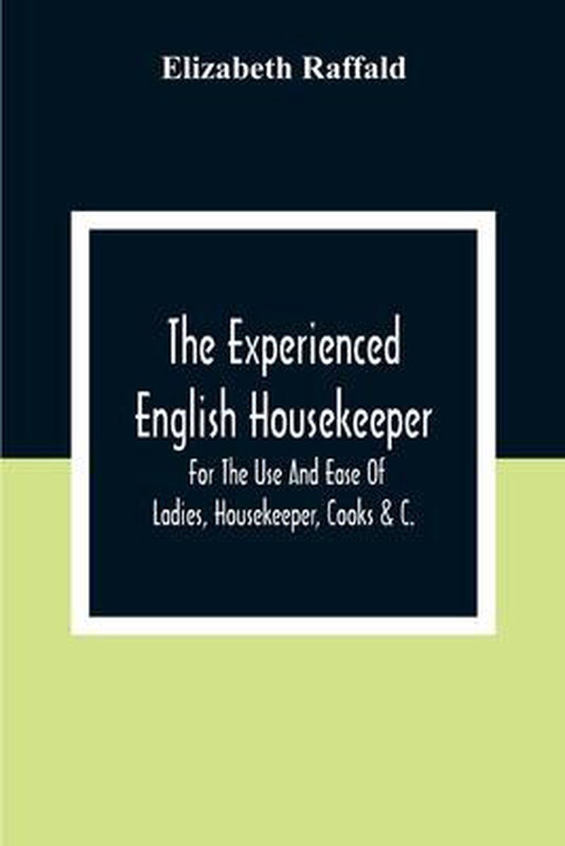 The Experienced English Housekeeper: For The Use And Ease Of Ladies, Housekeeper, Cooks &C.