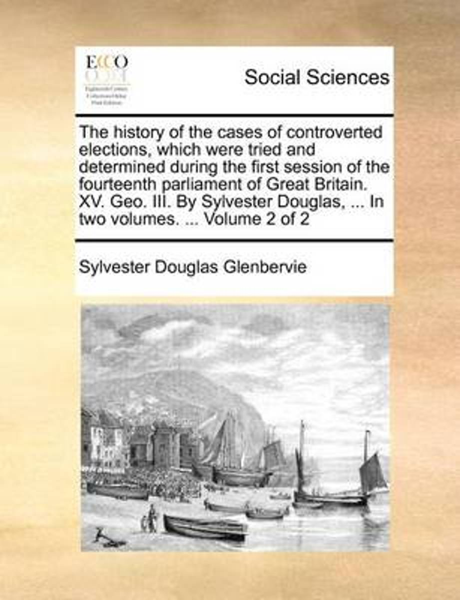 The History of the Cases of Controverted Elections, Which Were Tried and Determined During the First Session of the Fourteenth Parliament of Great Britain. XV. Geo. III. by Sylvester Douglas,