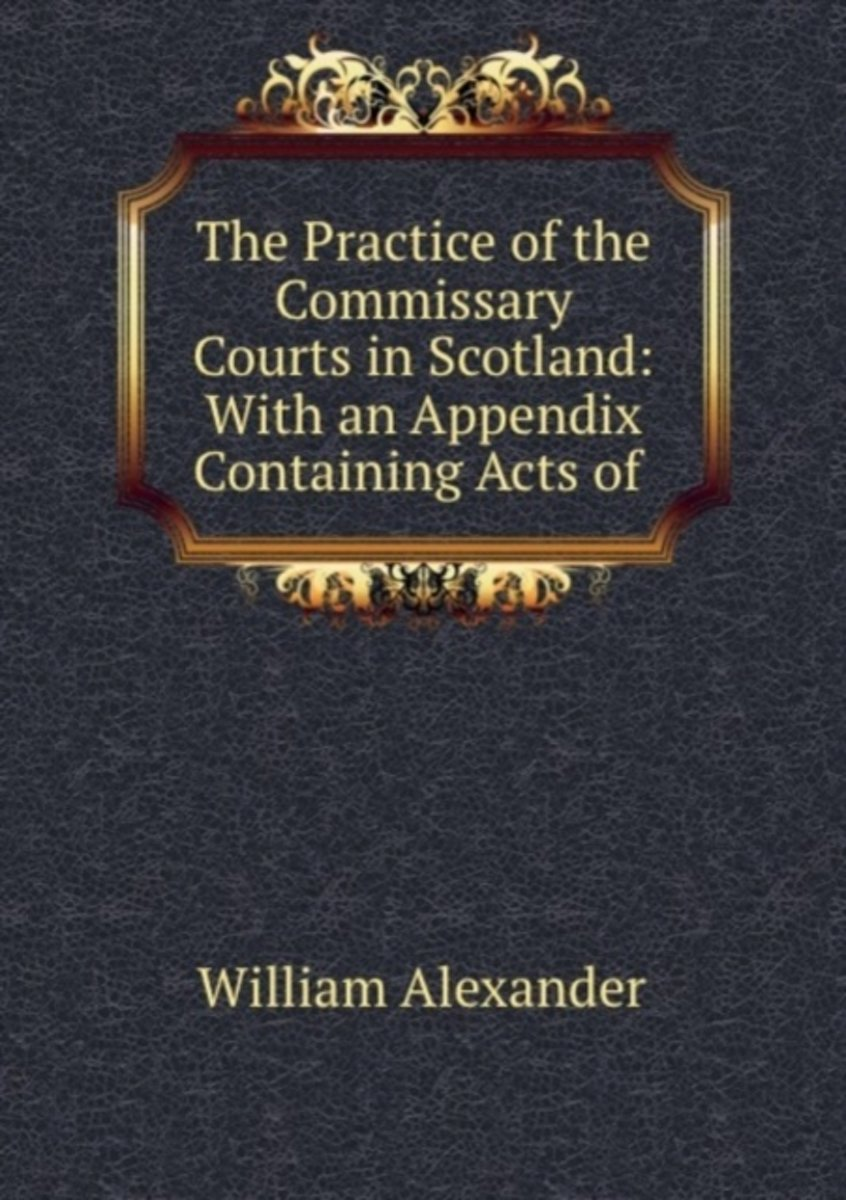 The Practice of the Commissary Courts in Scotland: with an Appendix Containing Acts of .