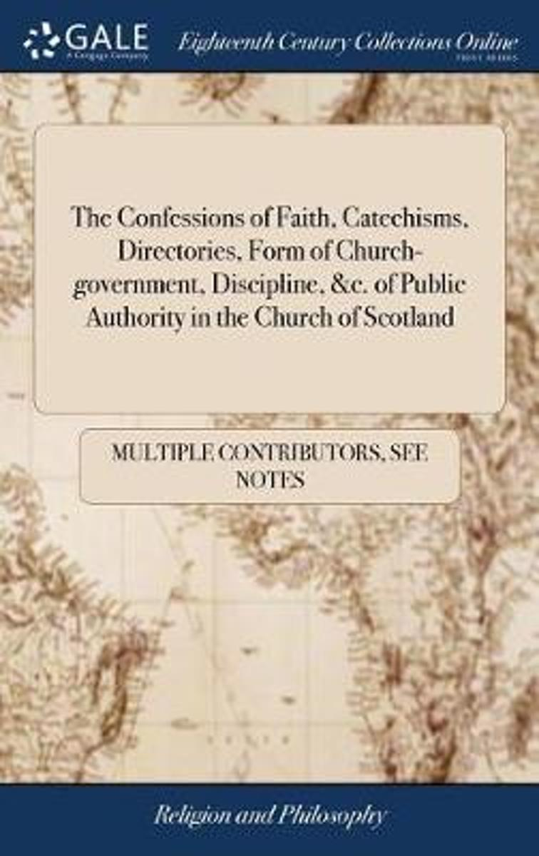 The Confessions of Faith, Catechisms, Directories, Form of Church-Government, Discipline, &c. of Public Authority in the Church of Scotland