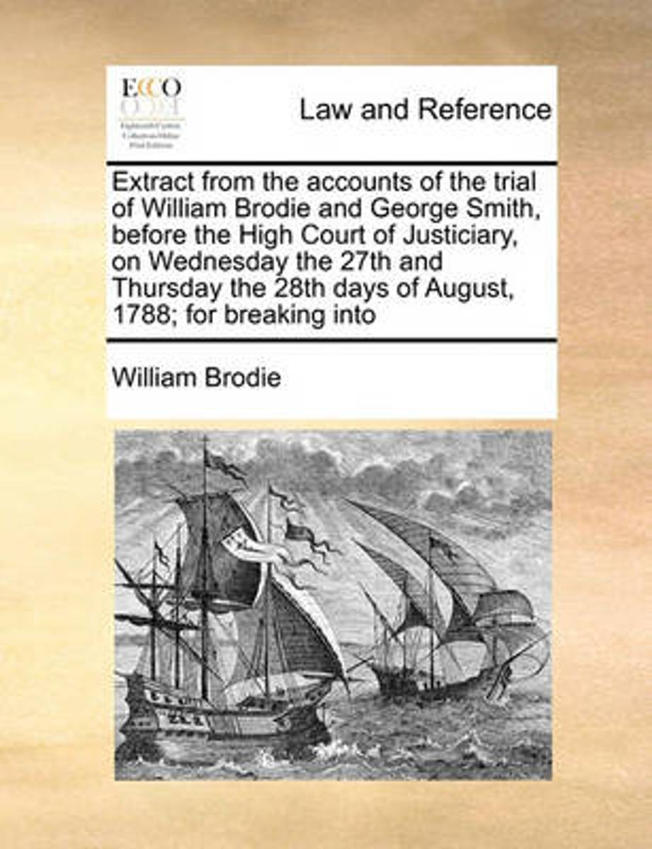 Extract from the Accounts of the Trial of William Brodie and George Smith, Before the High Court of Justiciary, on Wednesday the 27th and Thursday the 28th Days of August, 1788; For Breaking
