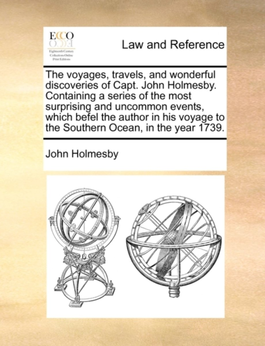 The Voyages, Travels, and Wonderful Discoveries of Capt. John Holmesby. Containing a Series of the Most Surprising and Uncommon Events, Which Befel the Author in His Voyage to the Southern Oc