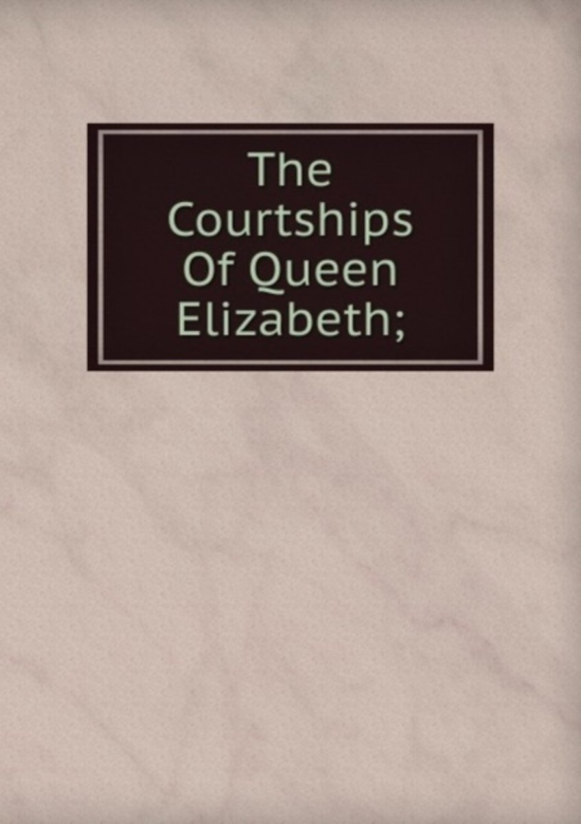 The Courtships of Queen Elizabeth;