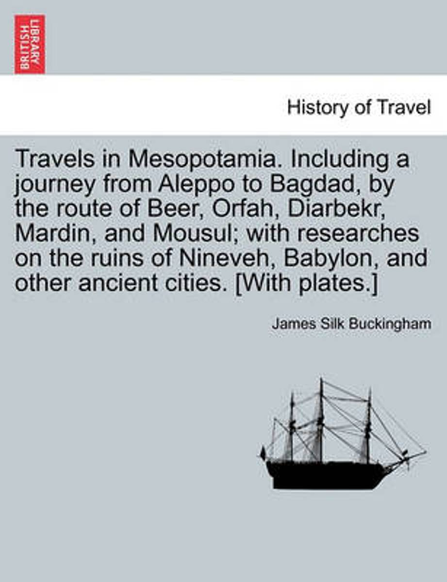 Travels in Mesopotamia. Including a Journey from Aleppo to Bagdad, by the Route of Beer, Orfah, Diarbekr, Mardin, and Mousul; With Researches on the Ruins of Nineveh, Babylon, and Other Ancie