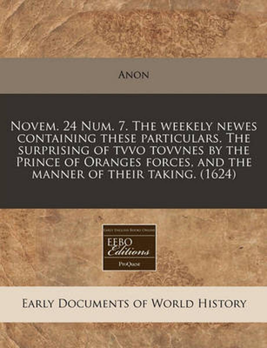 Novem. 24 Num. 7. the Weekely Newes Containing These Particulars. the Surprising of Tvvo Tovvnes by the Prince of Oranges Forces, and the Manner of Their Taking. (1624)