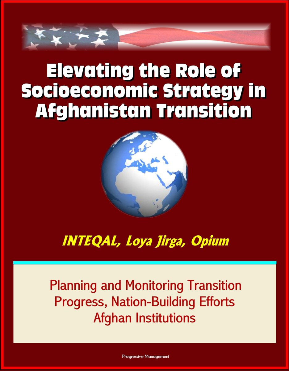 Elevating the Role of Socioeconomic Strategy in Afghanistan Transition: INTEQAL, Loya Jirga, Opium, Planning and Monitoring Transition Progress, Nation-Building Efforts, Afghan Institutions