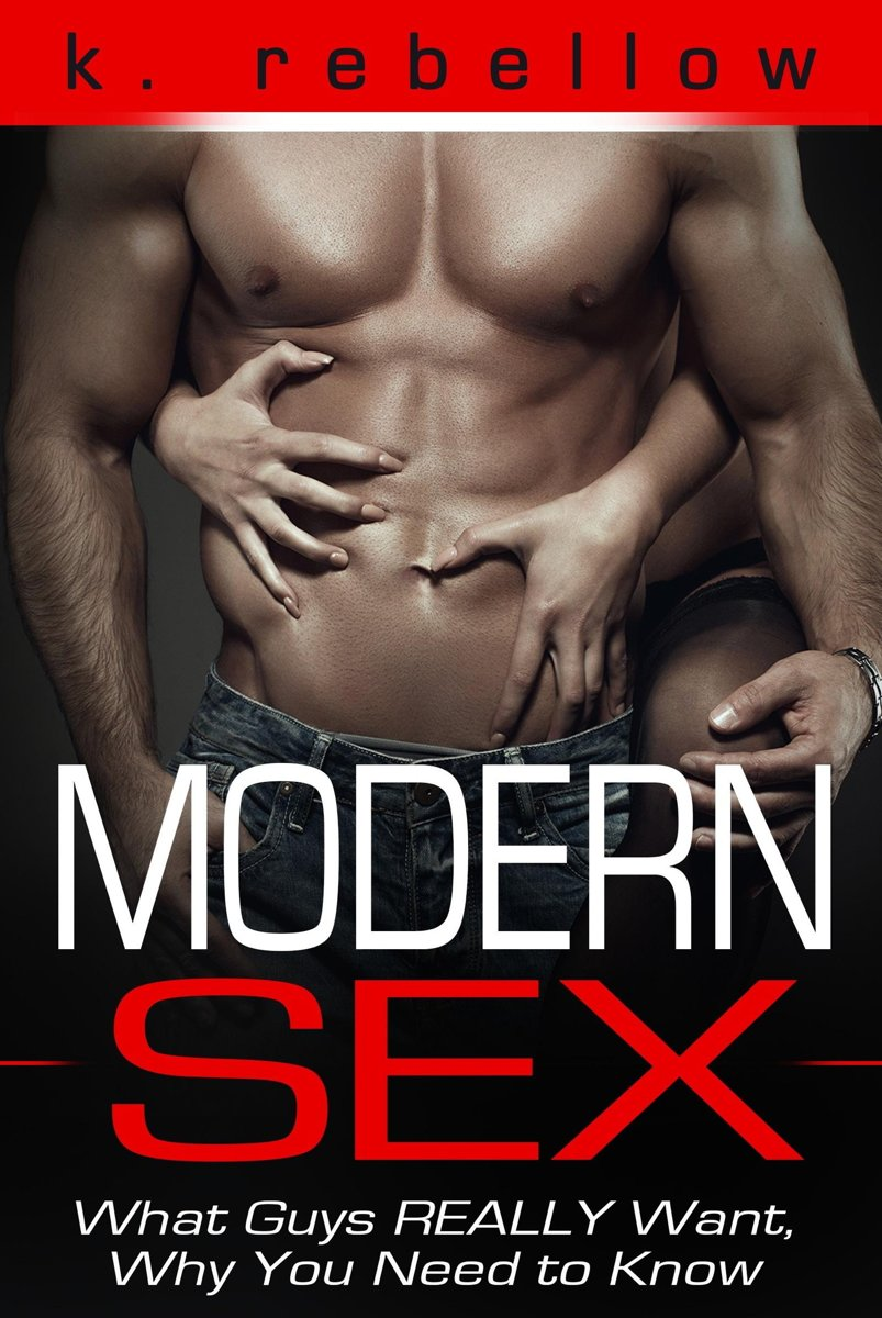 Modern Sex: What Guys Really Want, Why You Need to Know