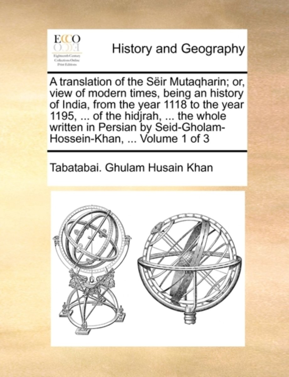 A Translation of the Seir Mutaqharin; Or, View of Modern Times, Being an History of India, from the Year 1118 to the Year 1195, ... of the Hidjrah, ... the Whole Written in Persian by Seid-Gh