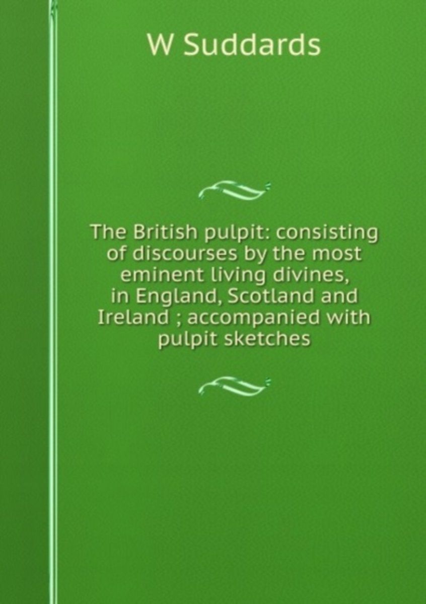The British Pulpit: Consisting of Discourses by the Most Eminent Living Divines, in England, Scotland and Ireland ; Accompanied with Pulpit Sketches