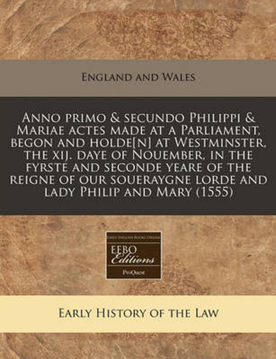 Anno Primo & Secundo Philippi & Mariae Actes Made at a Parliament, Begon and Holde[n] at Westminster, the Xij. Daye of Nouember, in the Fyrste and Seconde Yeare of the Reigne of Our Soueraygn