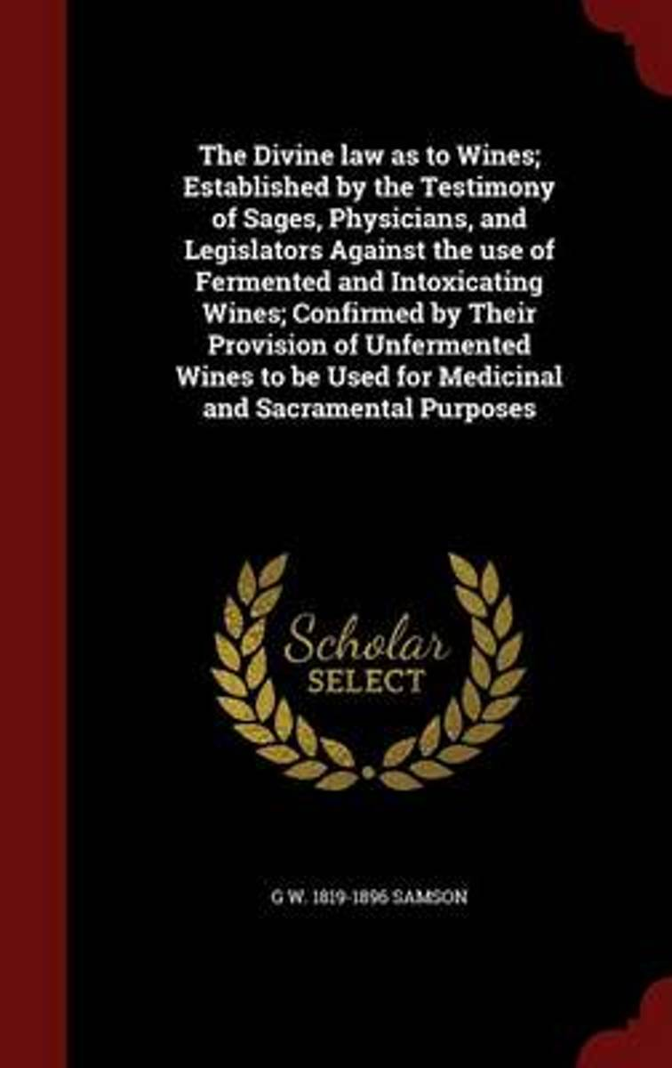 The Divine Law as to Wines; Established by the Testimony of Sages, Physicians, and Legislators Against the Use of Fermented and Intoxicating Wines; Confirmed by Their Provision of Unfermented