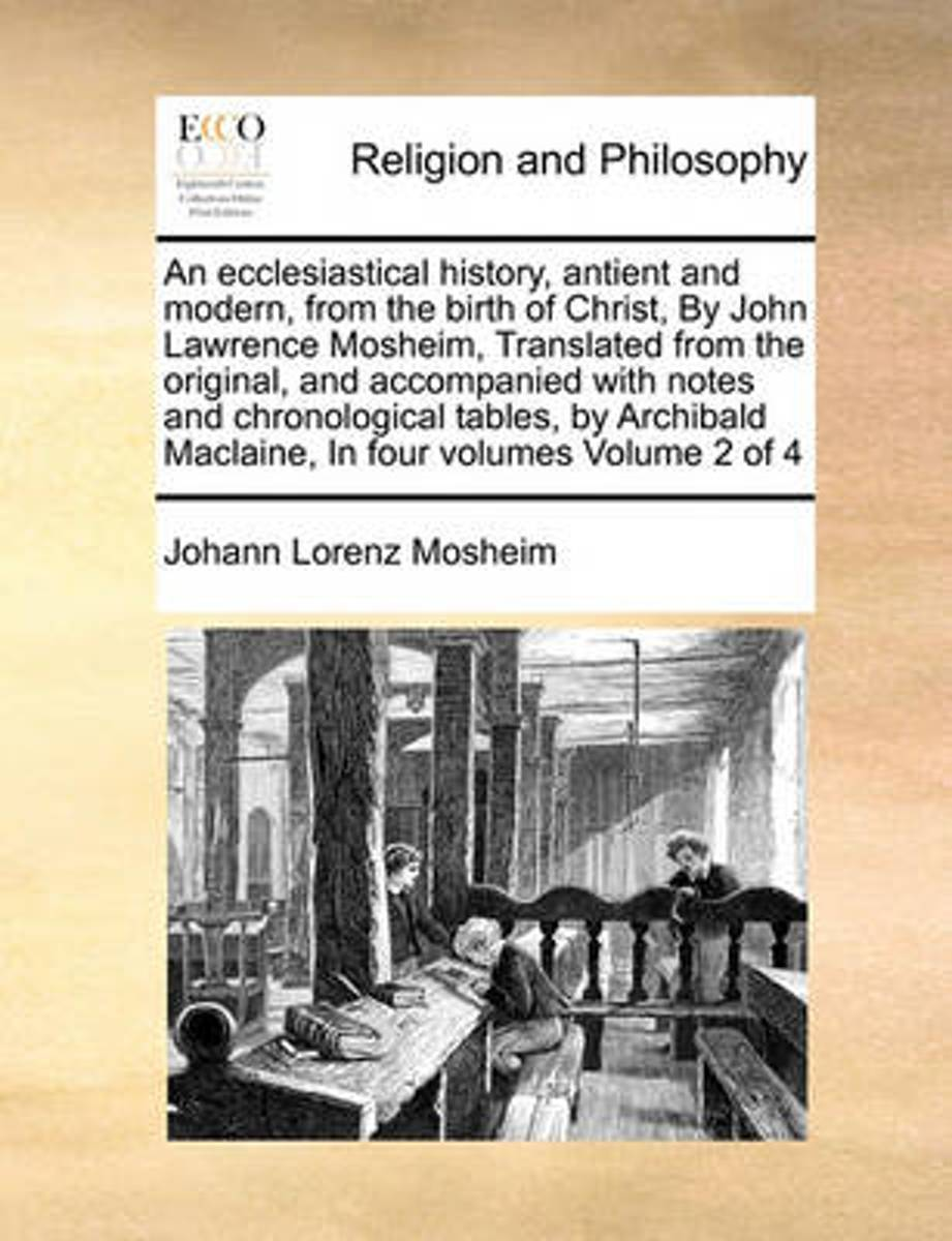 An Ecclesiastical History, Antient and Modern, from the Birth of Christ, by John Lawrence Mosheim, Translated from the Original, and Accompanied with Notes and Chronological Tables, by Archib