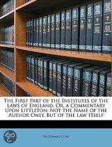 the First Part of the Institutes of the Laws of England, Or, a Commentary Upon Littleton: Not the Name of the Author Only, But of the Law Itself