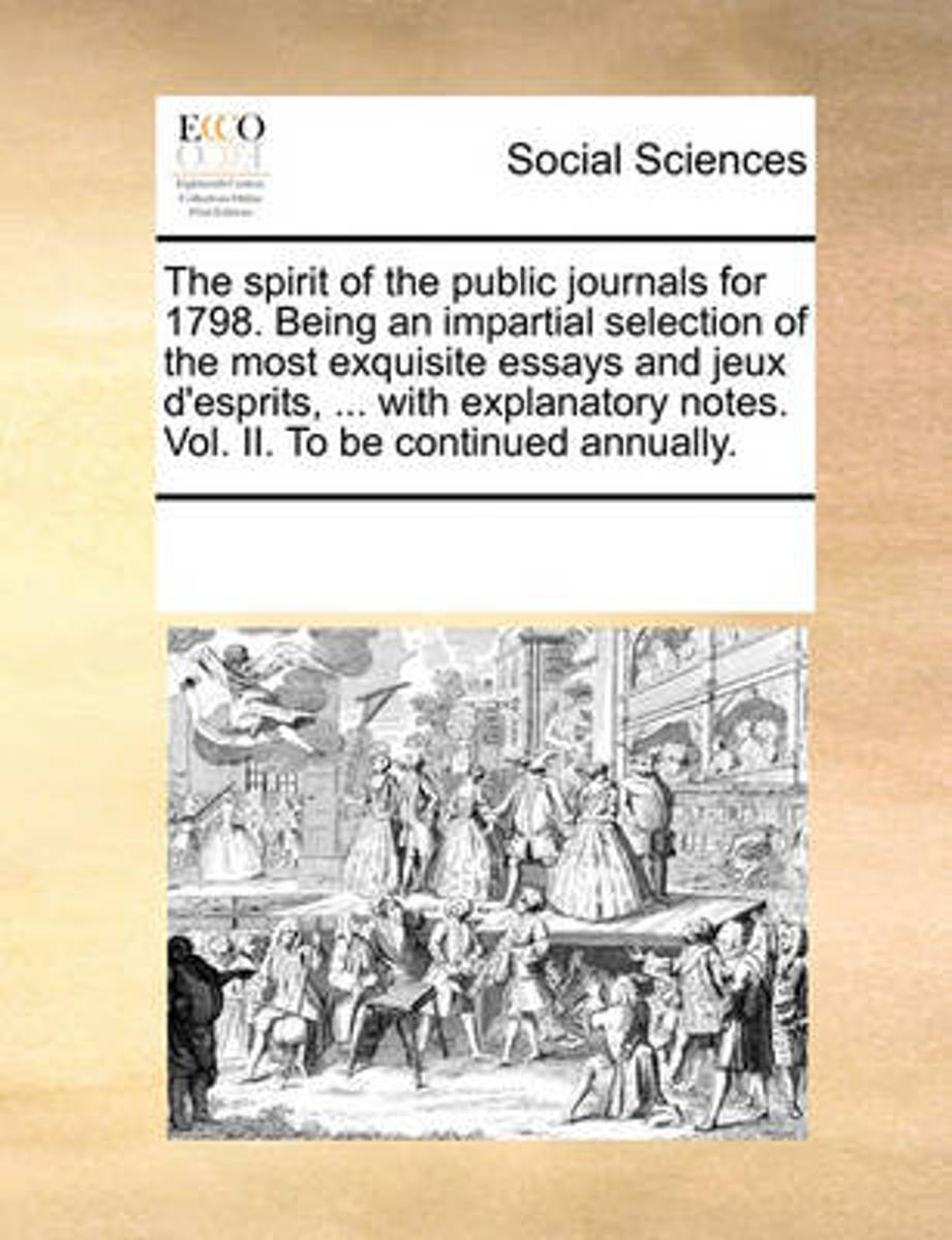 The Spirit of the Public Journals for 1798. Being an Impartial Selection of the Most Exquisite Essays and Jeux d'Esprits, ... with Explanatory Notes. Vol. II. to Be Continued Annually