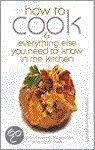 How To Cook: And Everything Else You Need To Know In The Kitchen