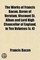The Works Of Francis Bacon, Baron Of Verulam, Viscount St. Alban And Lord High Chancellor Of England, In Ten Volumes (V. 4)