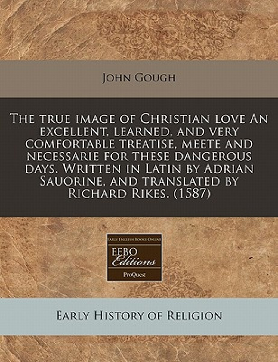 The True Image of Christian Love an Excellent, Learned, and Very Comfortable Treatise, Meete and Necessarie for These Dangerous Days. Written in Latin by Adrian Sauorine, and Translated by Ri