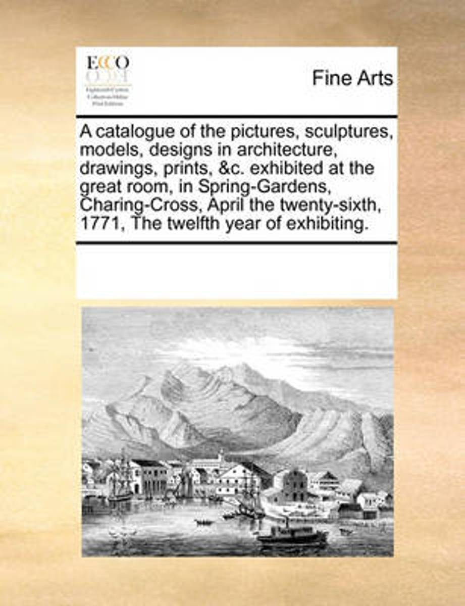 A Catalogue of the Pictures, Sculptures, Models, Designs in Architecture, Drawings, Prints, &C. Exhibited at the Great Room, in Spring-Gardens, Charing-Cross, April the Twenty-Sixth, 1771, th