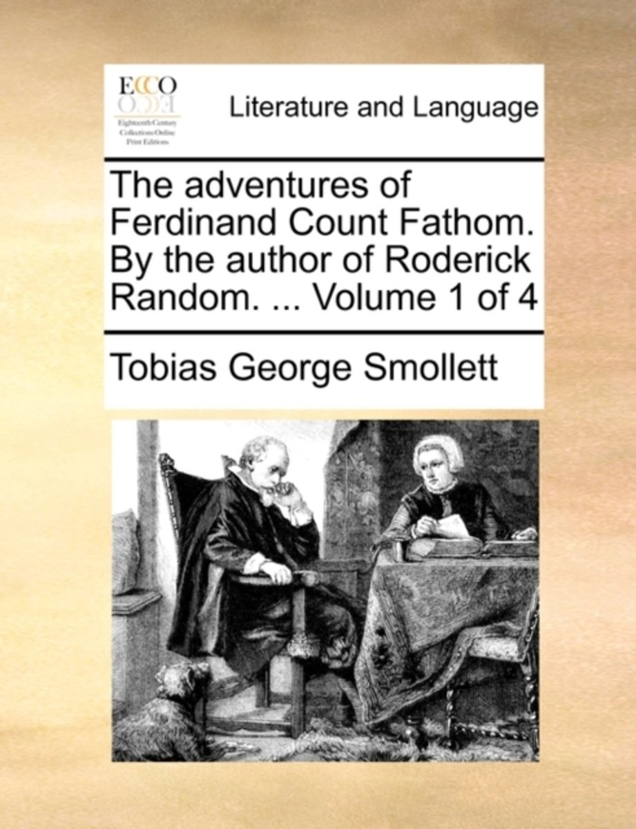 The Adventures of Ferdinand Count Fathom. by the Author of Roderick Random. ... Volume 1 of 4