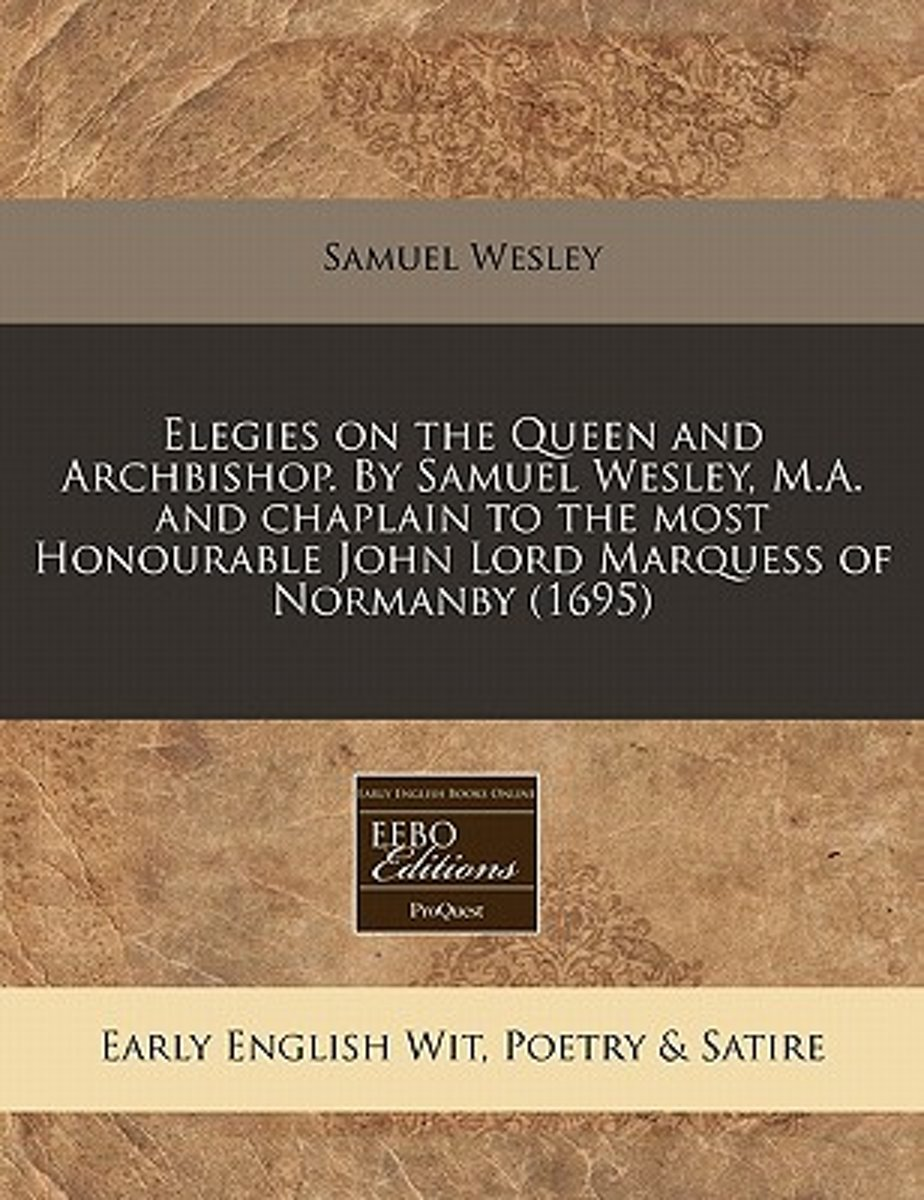 Elegies on the Queen and Archbishop. by Samuel Wesley, M.A. and Chaplain to the Most Honourable John Lord Marquess of Normanby (1695)